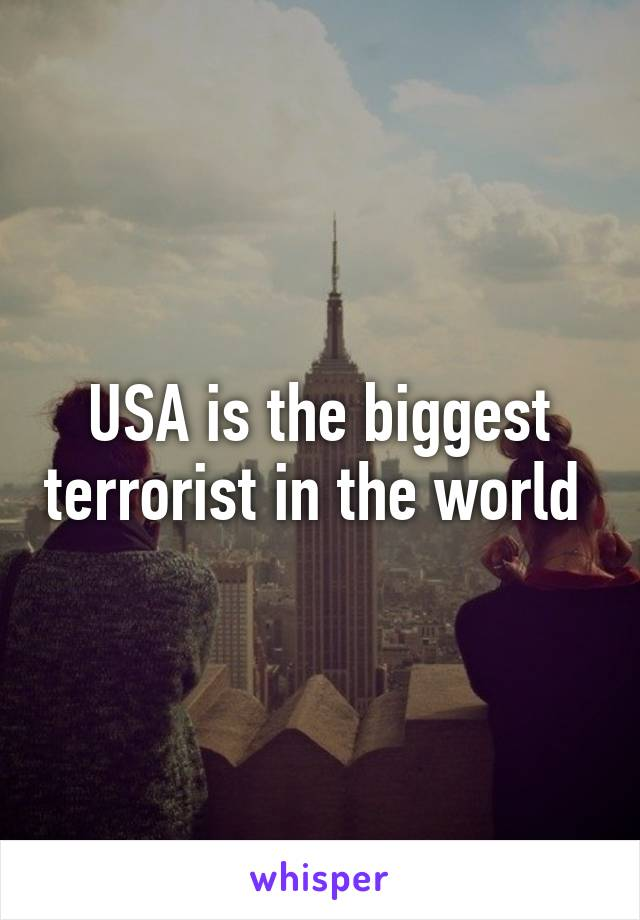 USA is the biggest terrorist in the world