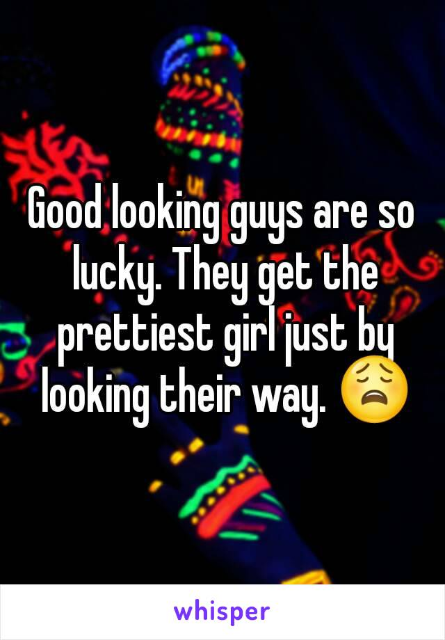 Good looking guys are so lucky. They get the prettiest girl just by looking their way. 😩