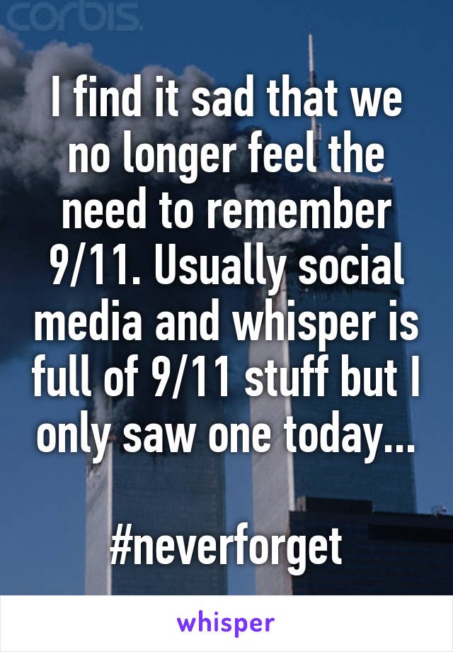 I find it sad that we no longer feel the need to remember 9/11. Usually social media and whisper is full of 9/11 stuff but I only saw one today...  #neverforget