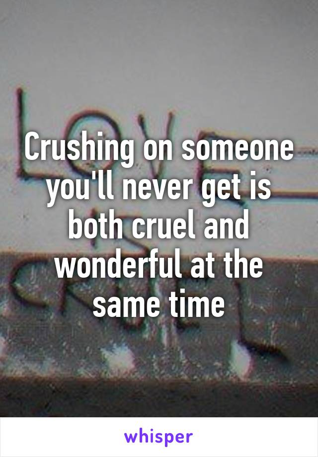 Crushing on someone you'll never get is both cruel and wonderful at the same time