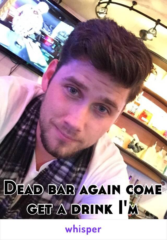 Dead bar again come get a drink I'm bored