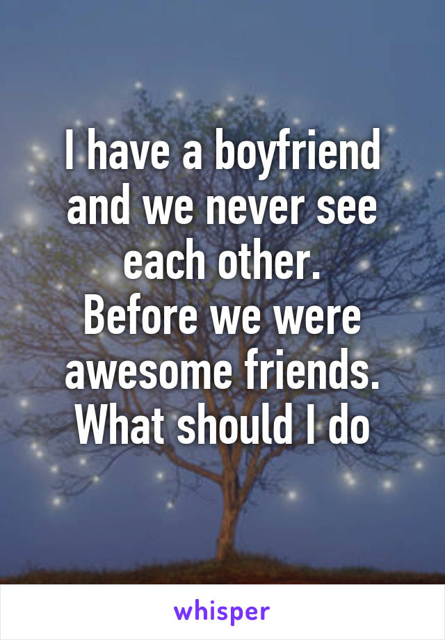 I have a boyfriend and we never see each other. Before we were awesome friends. What should I do