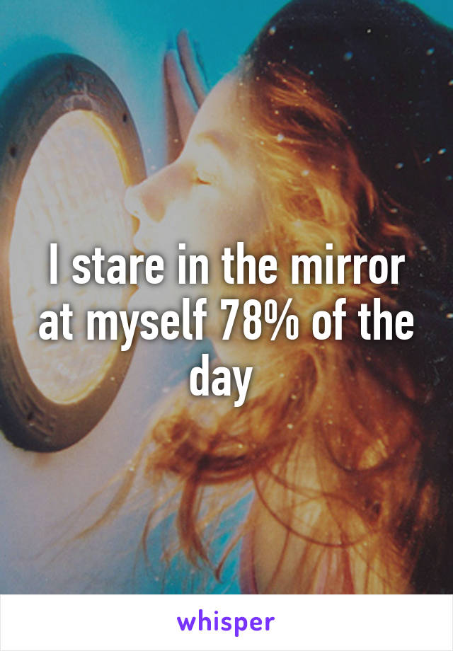I stare in the mirror at myself 78% of the day