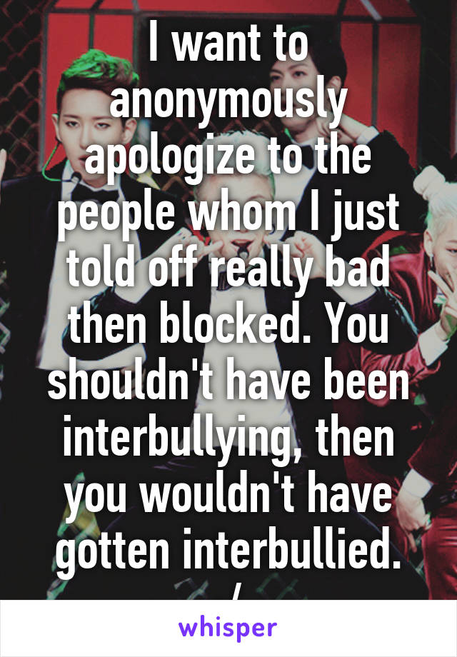 I want to anonymously apologize to the people whom I just told off really bad then blocked. You shouldn't have been interbullying, then you wouldn't have gotten interbullied. :/