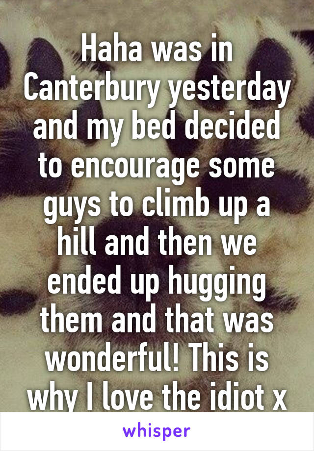 Haha was in Canterbury yesterday and my bed decided to encourage some guys to climb up a hill and then we ended up hugging them and that was wonderful! This is why I love the idiot x