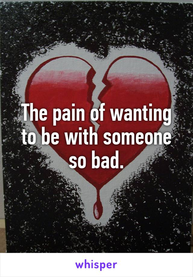The pain of wanting to be with someone so bad.