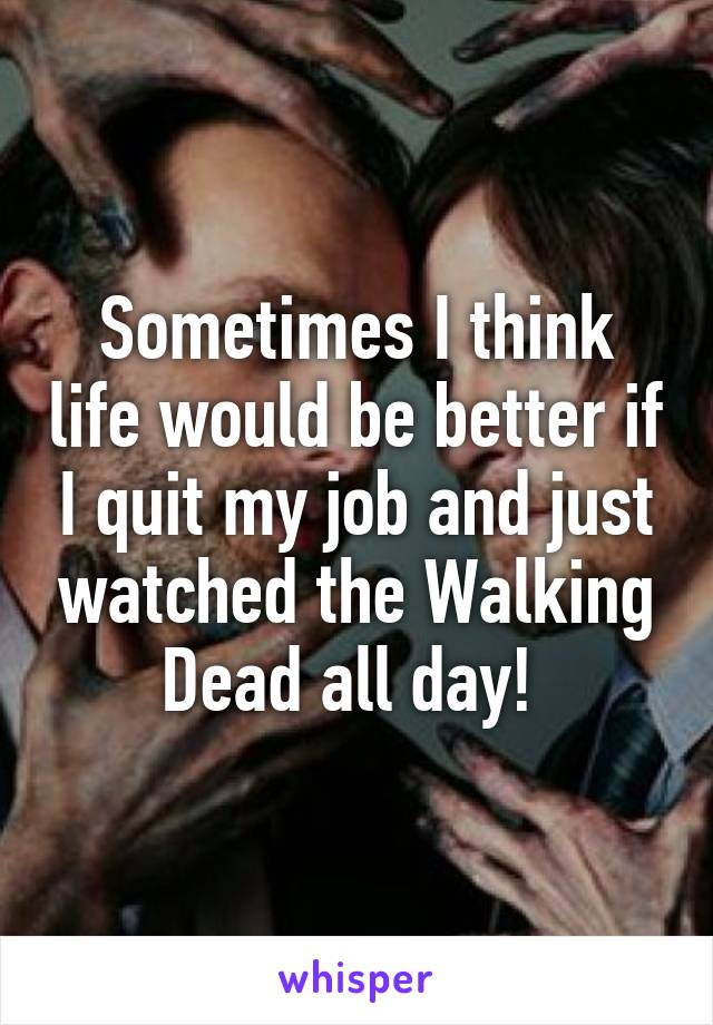 Sometimes I think life would be better if I quit my job and just watched the Walking Dead all day!