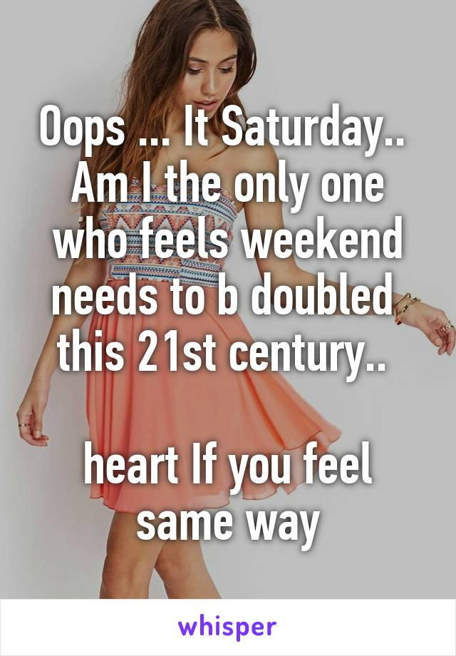 Oops ... It Saturday..  Am I the only one who feels weekend needs to b doubled  this 21st century..   heart If you feel same way