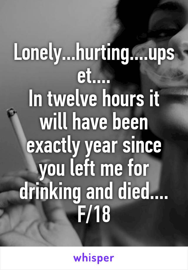 Lonely...hurting....upset.... In twelve hours it will have been exactly year since you left me for drinking and died.... F/18