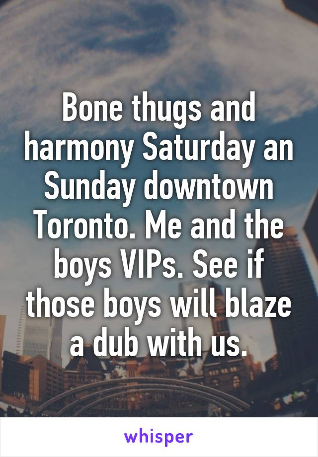 Bone thugs and harmony Saturday an Sunday downtown Toronto. Me and the boys VIPs. See if those boys will blaze a dub with us.