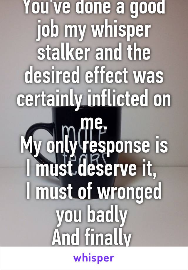 You've done a good job my whisper stalker and the desired effect was certainly inflicted on me. My only response is I must deserve it,  I must of wronged you badly  And finally  I AM SORRY.