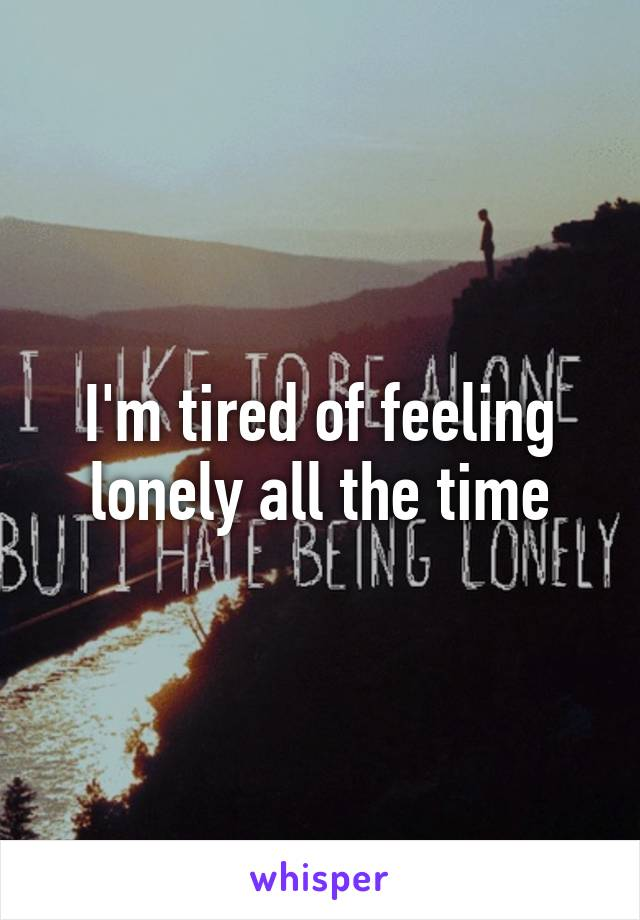 I'm tired of feeling lonely all the time