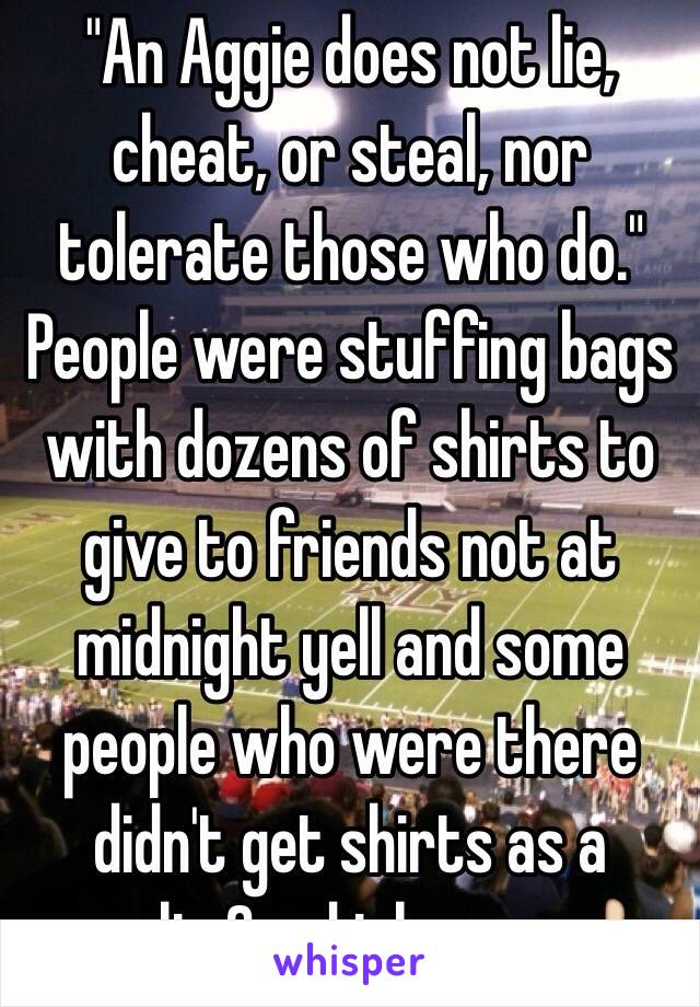 """""""An Aggie does not lie, cheat, or steal, nor tolerate those who do."""" People were stuffing bags with dozens of shirts to give to friends not at midnight yell and some people who were there didn't get shirts as a result. Good job guys 👍"""