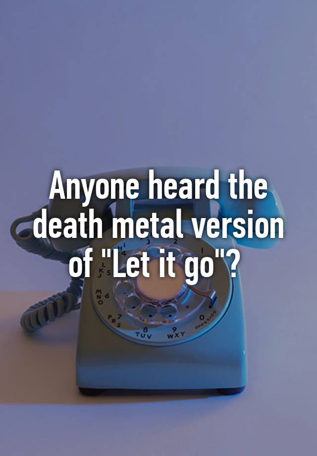 Anyone heard the death metal version of