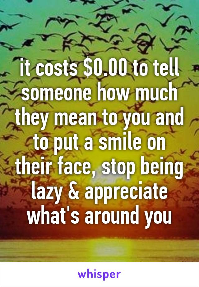 it costs $0 00 to tell someone how much they mean to you and