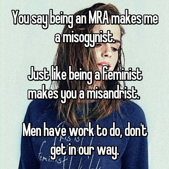 You say being an MRA makes me a misogynist.  Just like being a feminist makes you a misandrist.   Men have work to do, don't get in our way.