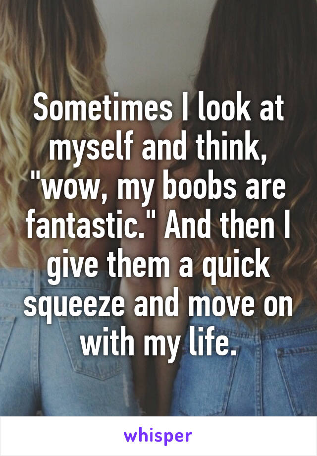 """Sometimes I look at myself and think, """"wow, my boobs are fantastic."""" And then I give them a quick squeeze and move on with my life."""