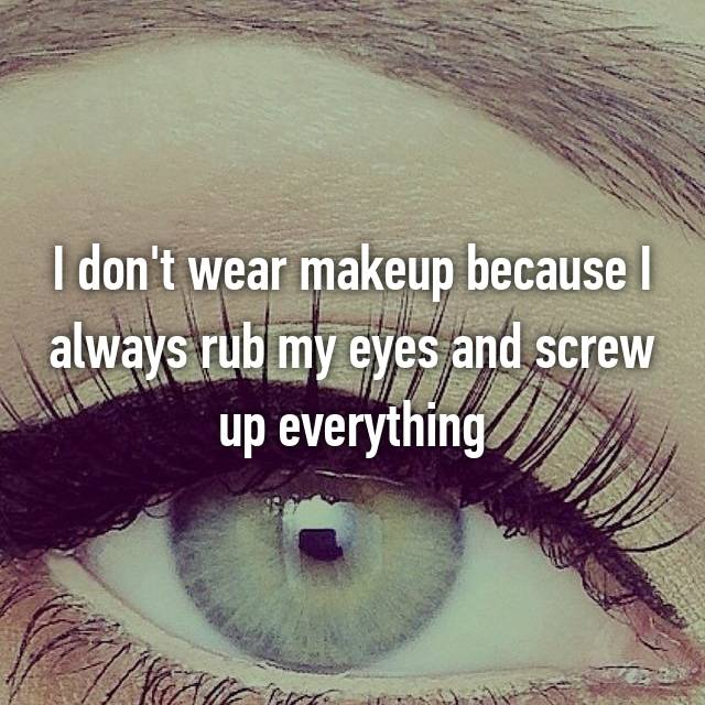 I don't wear makeup because I always rub my eyes and screw up everything