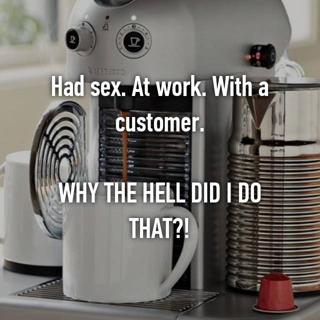 Had sex. At work. With a customer.  WHY THE HELL DID I DO THAT?!