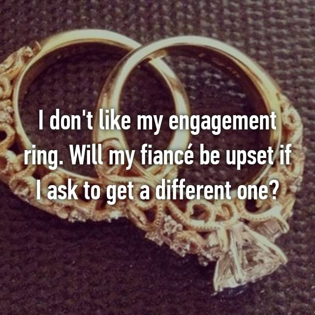 I don't like my engagement ring. Will my fiancé be upset if I ask to get a different one?