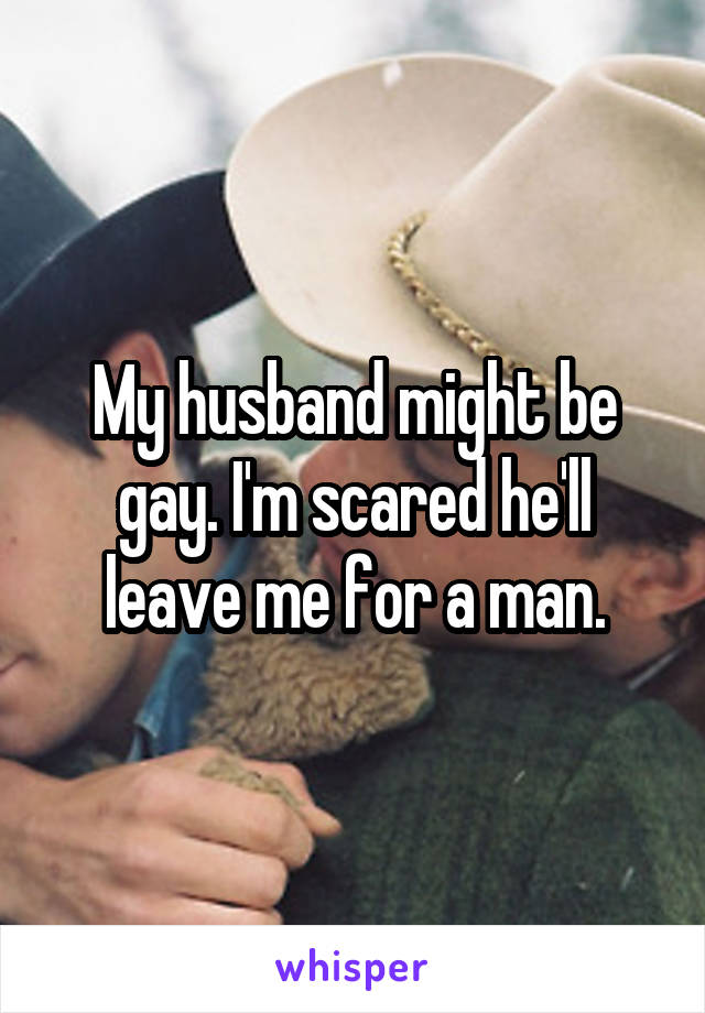 My husband might be gay. I'm scared he'll leave me for a man.
