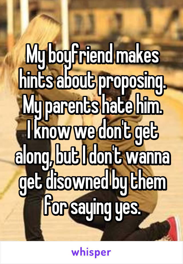My boyfriend makes hints about proposing. My parents hate him. I know we don't get along, but I don't wanna get disowned by them for saying yes.