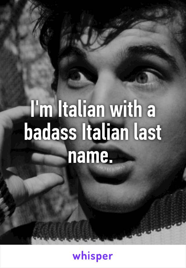 I'm Italian with a badass Italian last name