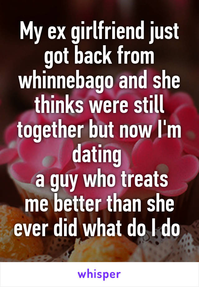 My ex girlfriend just got back from whinnebago and she