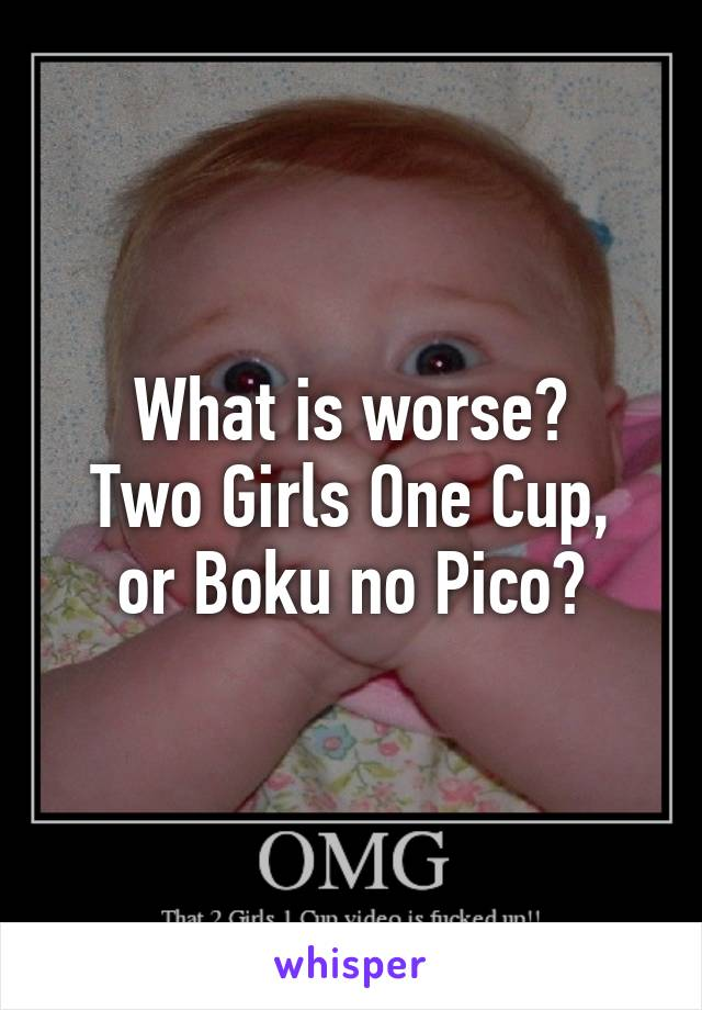 Two Girls One Cup Or Boku No Pico