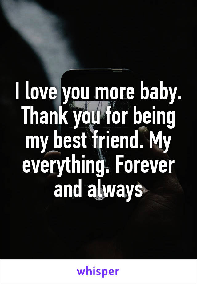 I love you more baby  Thank you for being my best friend  My