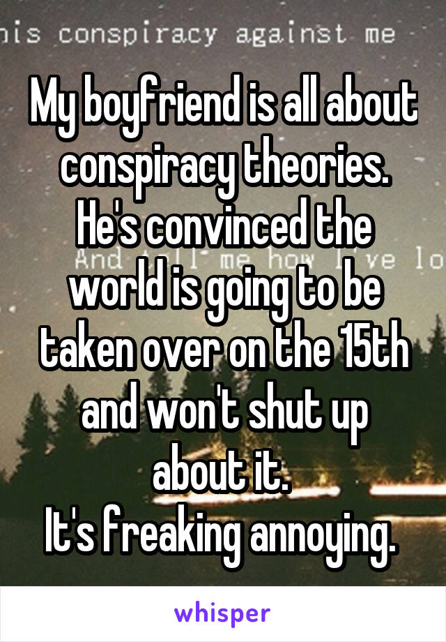 My boyfriend is all about conspiracy theories. He's convinced the world is going to be taken over on the 15th and won't shut up about it.  It's freaking annoying.