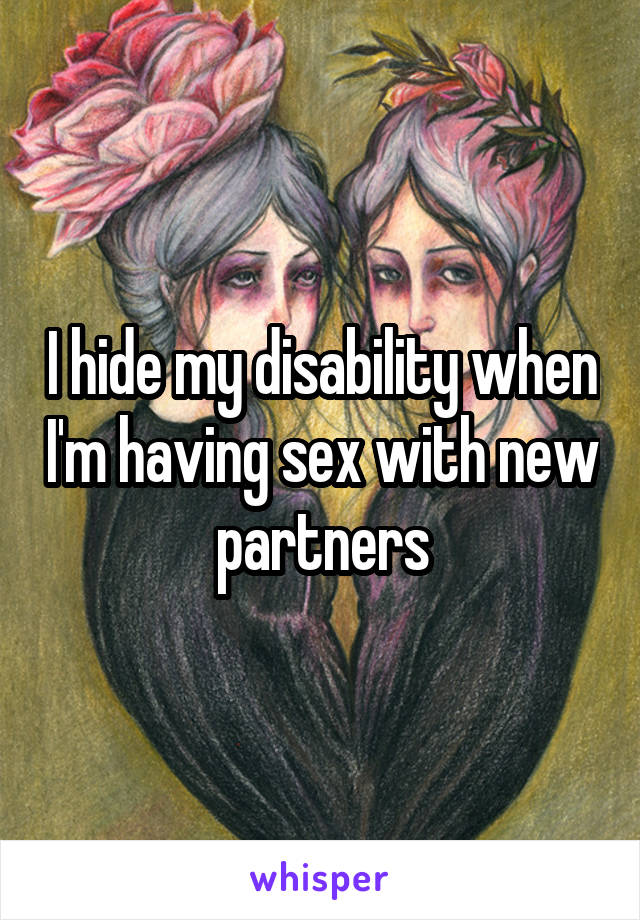 I hide my disability when I'm having sex with new partners