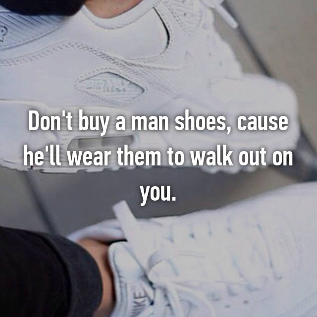 Don't buy a man shoes, cause he'll wear them to walk out on you.