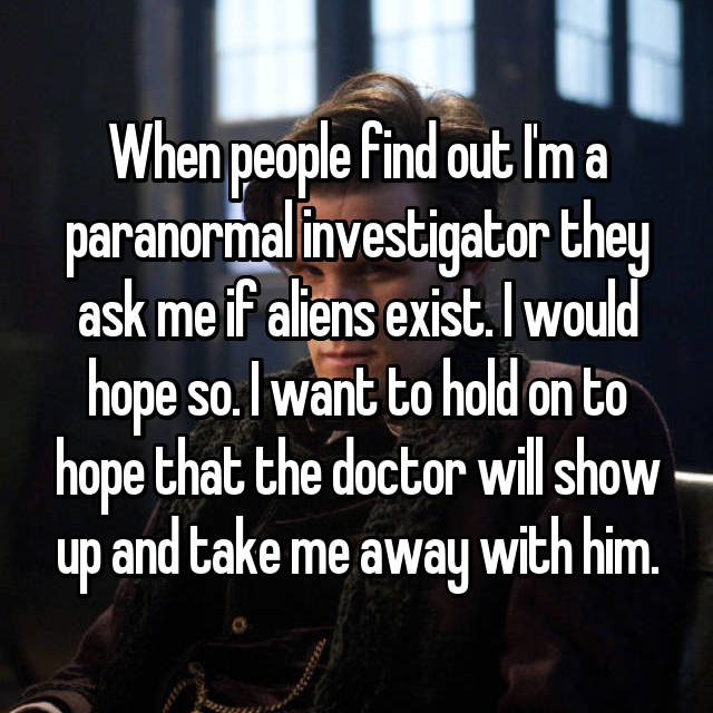 When people find out I'm a paranormal investigator they ask me if aliens exist. I would hope so. I want to hold on to hope that the doctor will show up and take me away with him.