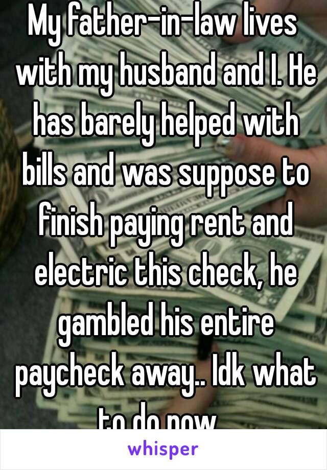 My father–in–law lives with my husband and I. He has barely helped with bills and was suppose to finish paying rent and electric this check, he gambled his entire paycheck away.. Idk what to do now...