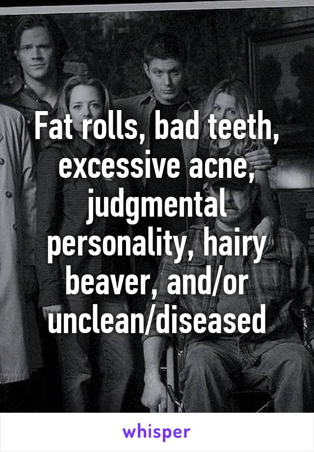 Fat Rolls Bad Teeth Excessive Acne Judgmental Personality Hairy Beaver And Or Unclean Diseased