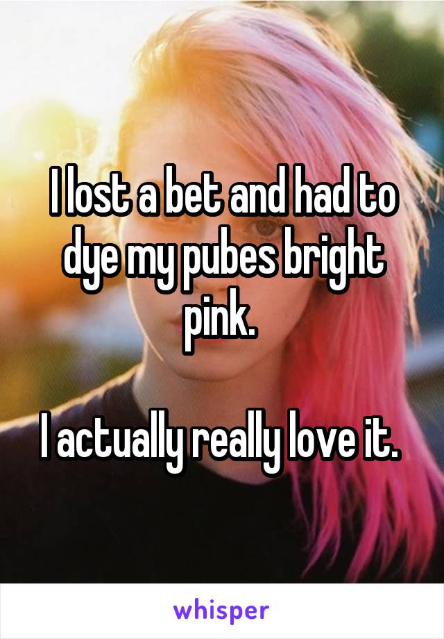 I lost a bet and had to dye my pubes bright pink.   I actually really love it.