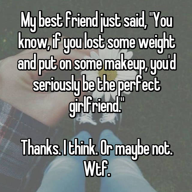 "My best friend just said, ""You know, if you lost some weight and put on some makeup, you'd seriously be the perfect girlfriend.""  Thanks. I think. Or maybe not. Wtf."