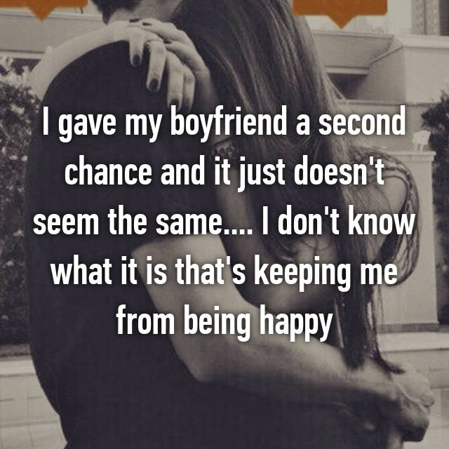 I gave my boyfriend a second chance and it just doesn't seem the same.... I don't know what it is that's keeping me from being happy
