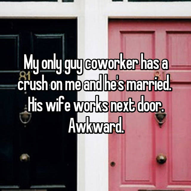 My only guy coworker has a crush on me and he's married.  His wife works next door. Awkward.