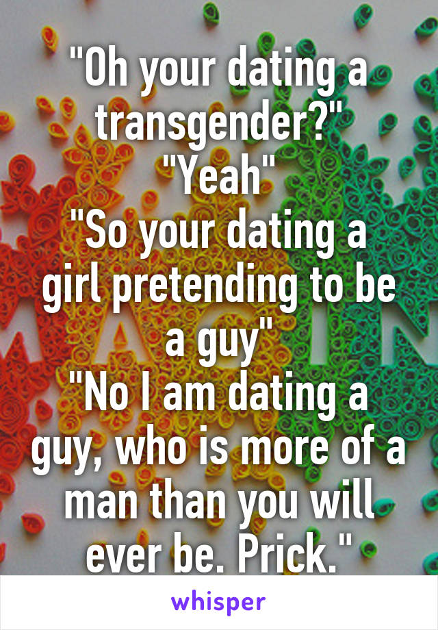 """""""Oh your dating a transgender?"""" """"Yeah"""" """"So your dating a girl pretending to be a guy"""" """"No I am dating a guy, who is more of a man than you will ever be. Prick."""""""