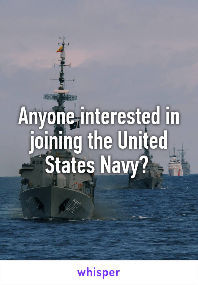 Anyone interested in joining the United States Navy?