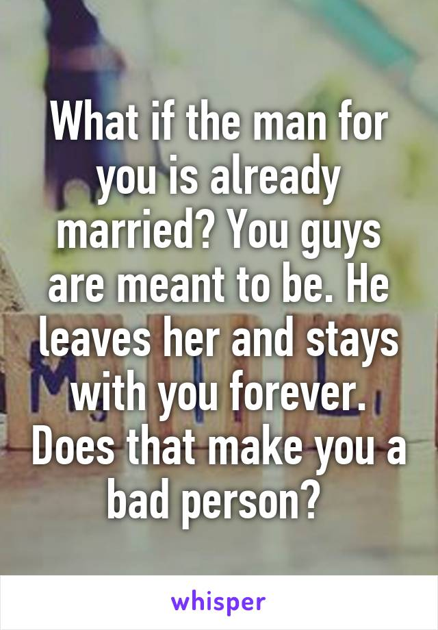 What if the man for you is already married? You guys are meant to be. He leaves her and stays with you forever. Does that make you a bad person?
