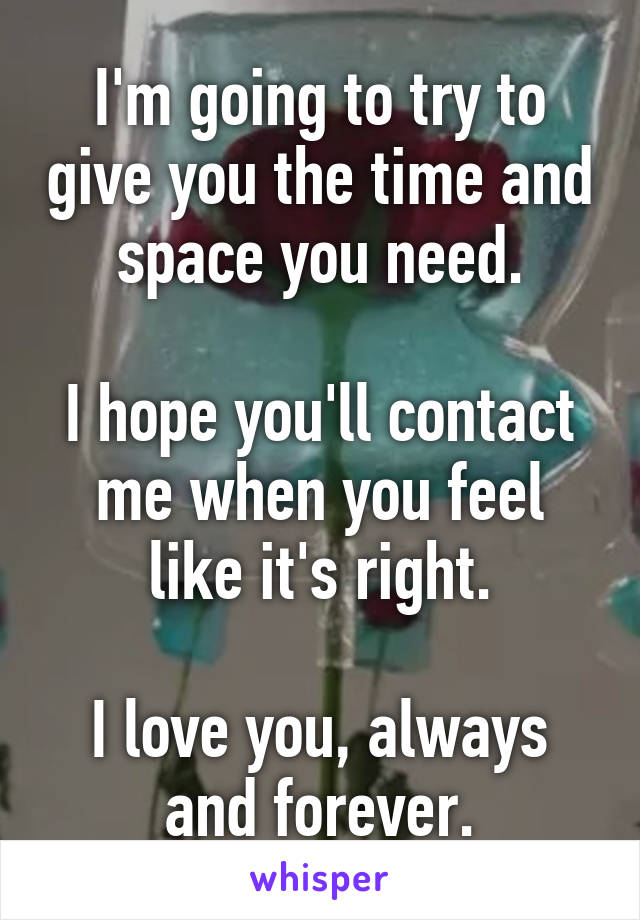 I'm going to try to give you the time and space you need.  I hope you'll contact me when you feel like it's right.  I love you, always and forever.