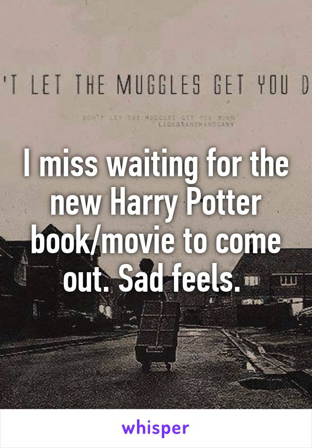 I miss waiting for the new Harry Potter book/movie to come out. Sad feels.