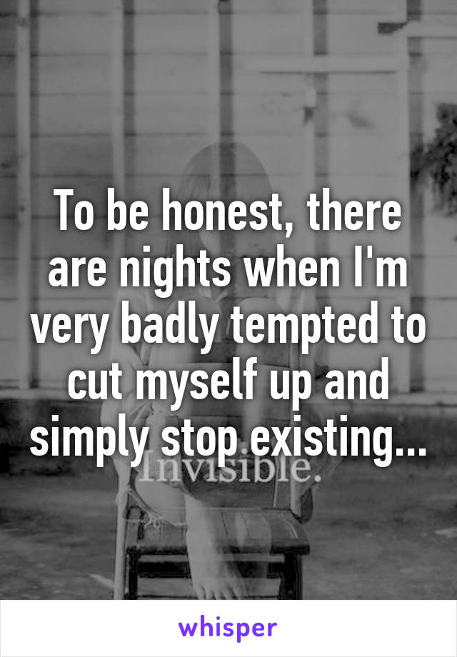To be honest, there are nights when I'm very badly tempted to cut myself up and simply stop existing...
