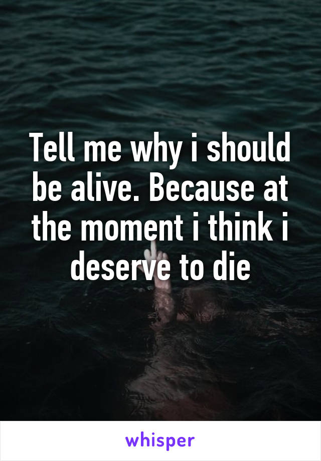 Tell me why i should be alive. Because at the moment i think i deserve to die