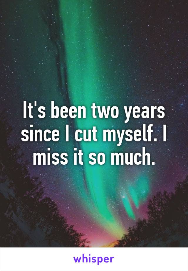 It's been two years since I cut myself. I miss it so much.