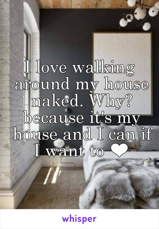 I love walking around my house naked. Why? because it's my house and I can if I want to ❤