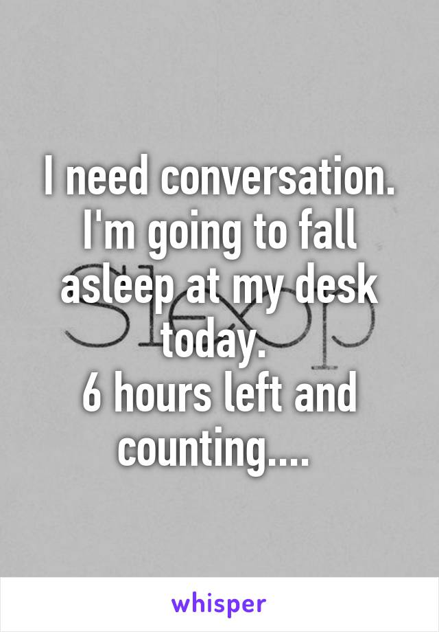 I need conversation. I'm going to fall asleep at my desk today.  6 hours left and counting....